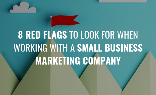 8 Red Flags to Look for When Working With a Small Business Marketing Company