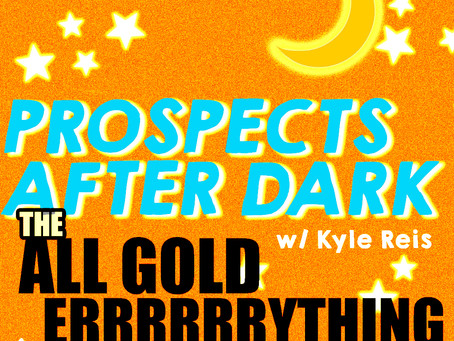 "Prospects after Dark - the ""All Gold Errrrrrything"" Episode"