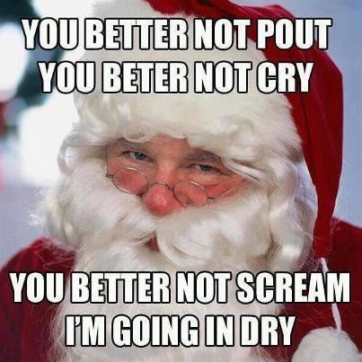 Better not pout. Better not cry.  You better not scream I'm going in dry. Santa