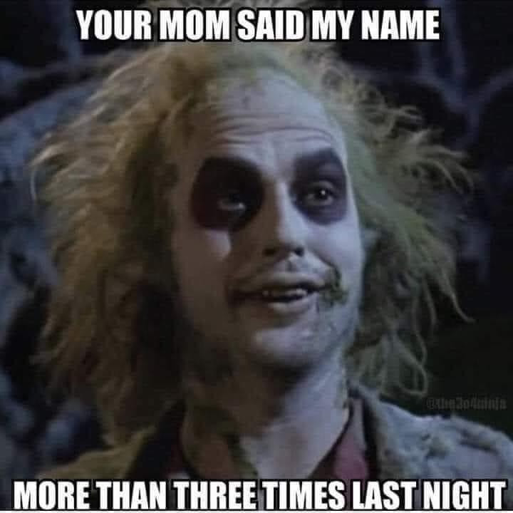 Your Mom said My Name more than 3 Times Last Night