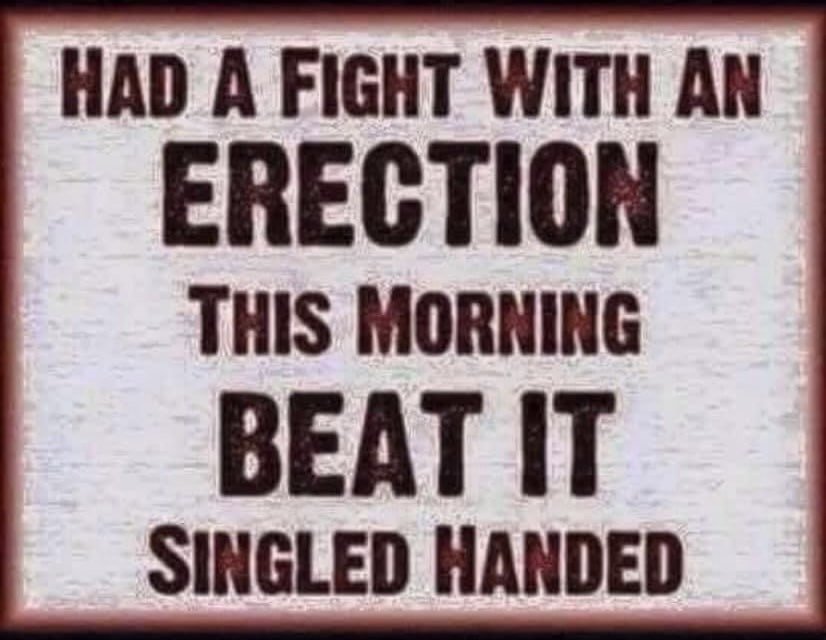 Had a fight with an Erection this morning beat it singled handed Meme