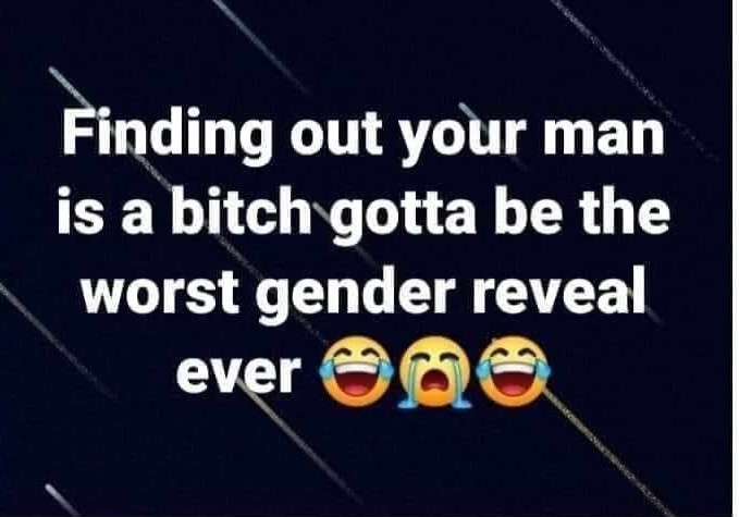 Funny Memes - Finding Out Your Man is a Bitch Gotta be worst gender reveal ever
