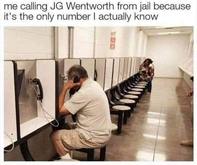 Me Calling JG Wentworth from Jail because it's the only number I know