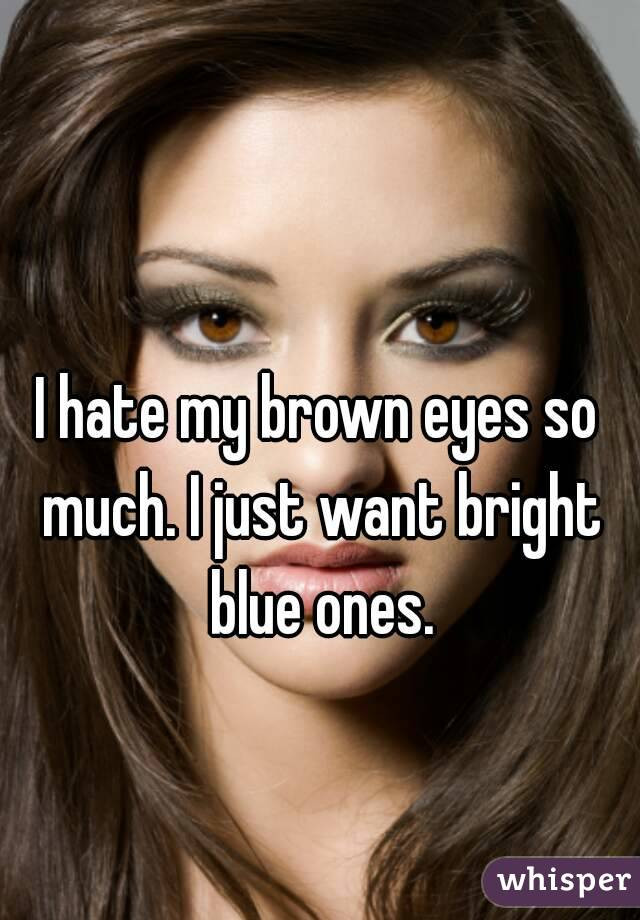 I hate my brown hair and brown eyes