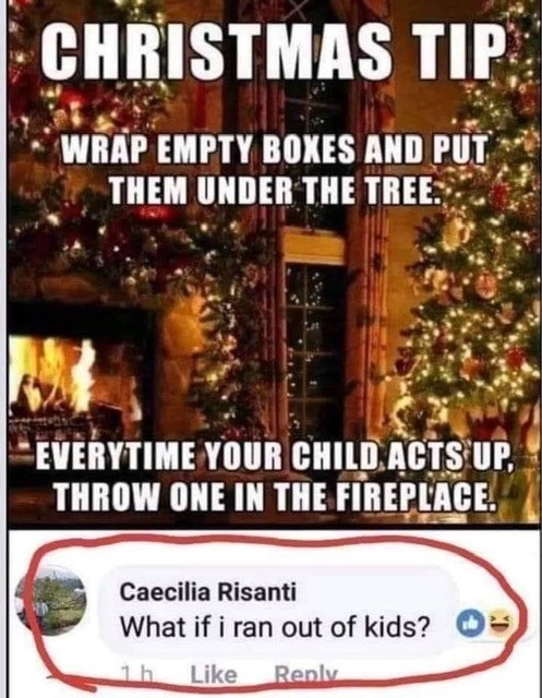 Christmas tip. Wrap empty boxes put under tree. Throw in Fire child acts up. What if I run out of kids?