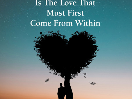 THE MOST POWERFUL LOVE  IS THE LOVE THAT MUST FIRST COME FROM WITHIN
