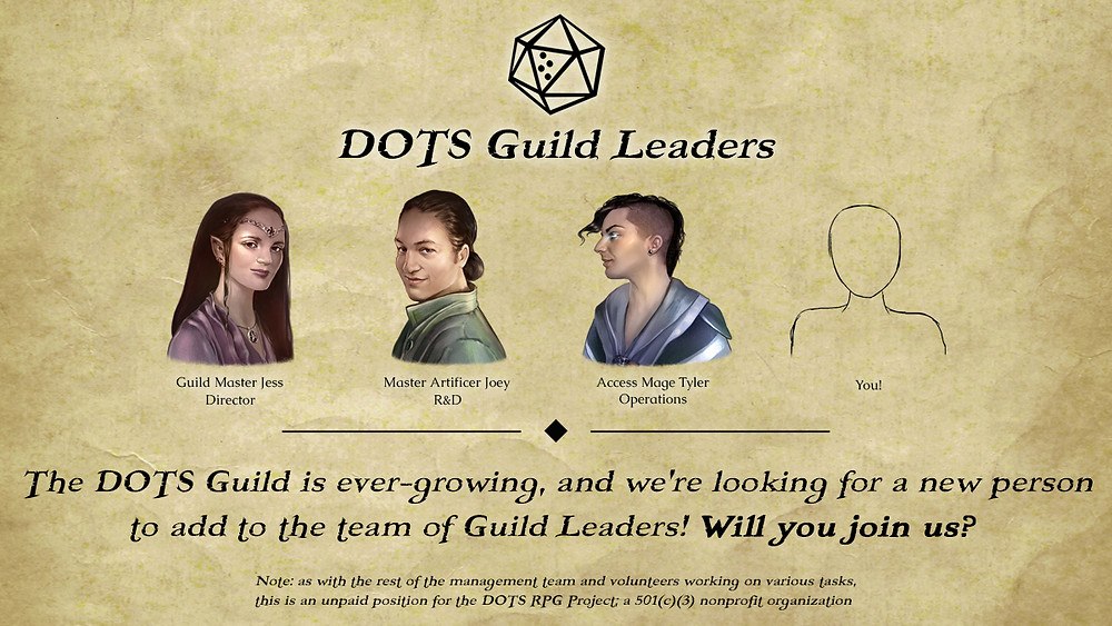 Fantasy style portraits of Jess, Joey, and Tyler next to a human outline labeled you! Text reading DOTS Guild Leaders. The DOTS Guild is ever-growing, and we're looking for a new person to add to the team of Guild Leaders! Will you join us? Note: as with the rest of the management team and volunteers working on various tasks, this is an unpaid position for the DOTS RPG Project; a 501(c)(3) nonprofit organization.