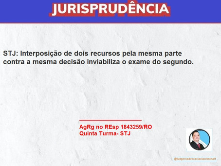STJ: Interposição de dois recursos pela mesma parte contra a mesma decisão inviabiliza o exame do 2º