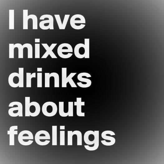 I have mixed drinks about feelings meme