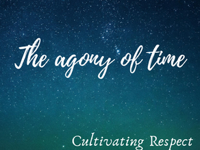 Cultivating Respect: The agony of time