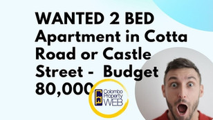 Wanted - 2 Bed Apartment in Cotta Road or Castle Street   Budget 80,000 Rupees  Call us 076 699 8521