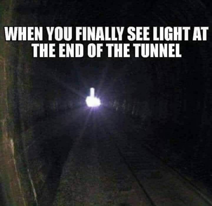 When you finally see the light at the end of the tunnel Middle Finger Meme & Many More Great Memes!
