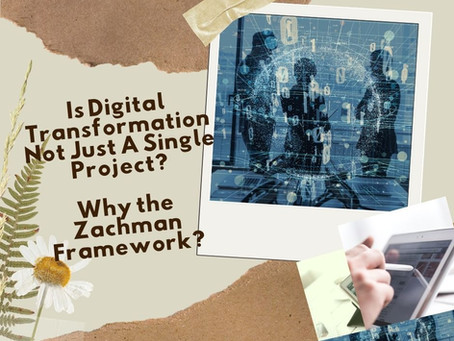 Is Digital Transformation Not Just A Single Project? Why the Zachman Framework?