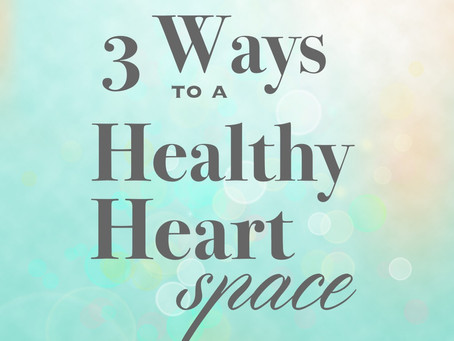 3 Ways to a Healthy Heart Space