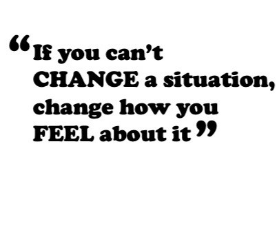 """If you can't change a situation, change how you feel about it"""