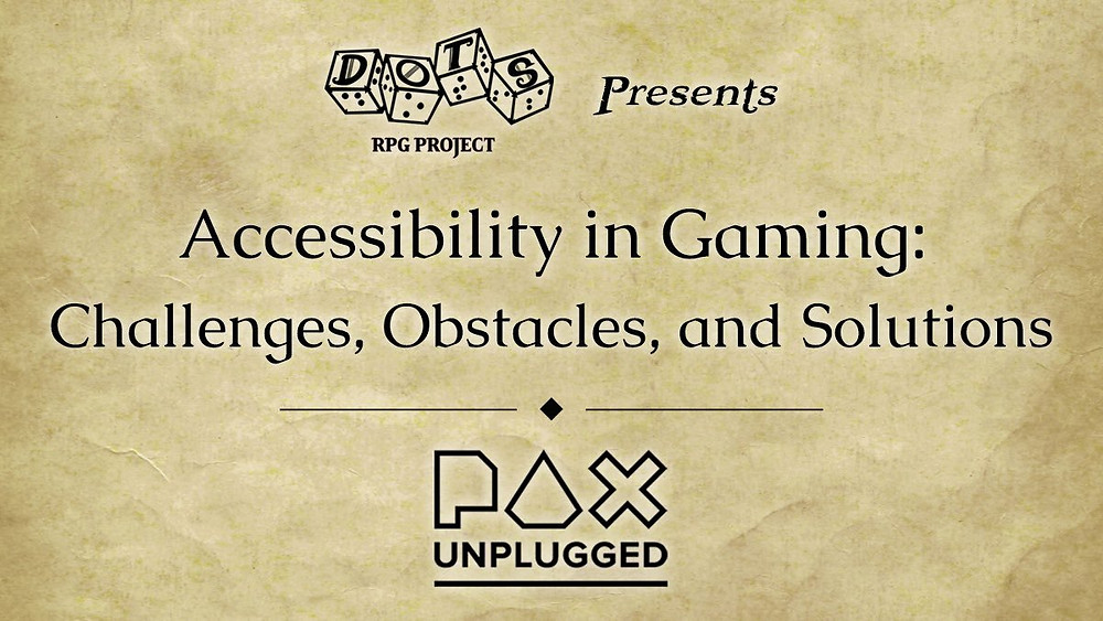 DOTS RPG Project (logo) presents Accessibility in Gaming: Challenges, Obstacles, and Solutions. PAX Unplugged logo.