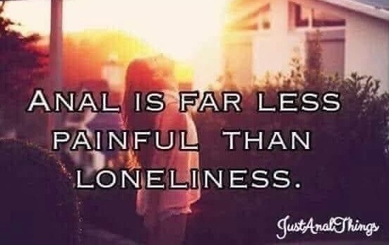 Anal is far less painful than Loneliness