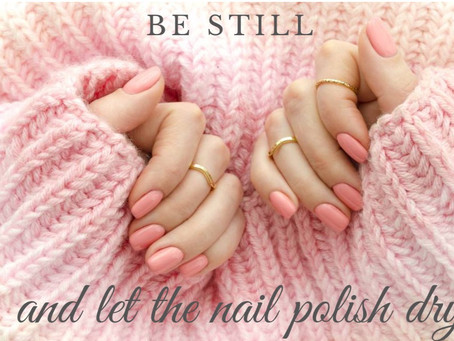 Be Still and Let the Nail Polish Dry