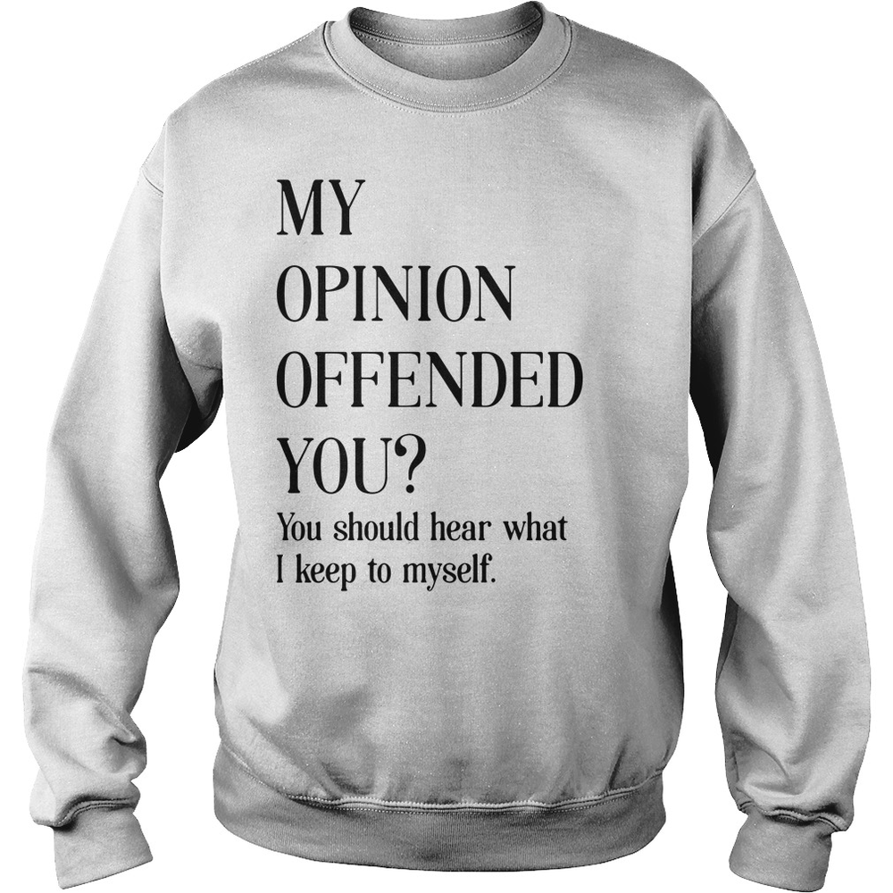 2a8510416 My opinion offended you – You should hear what I keep to myself shirt