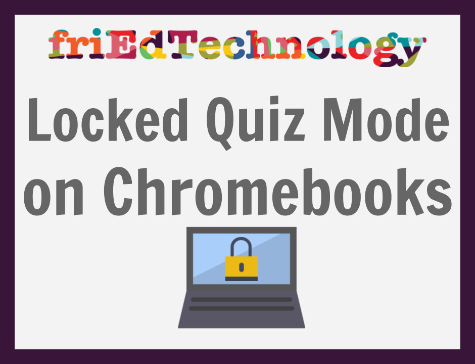Locked Quizzes Coming to Managed Chromebooks Near you!