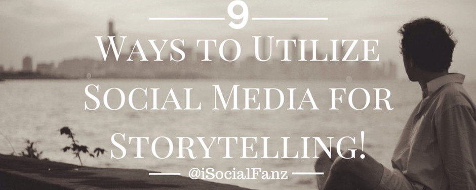9 Ways to Utilize Social Media for Storytelling!