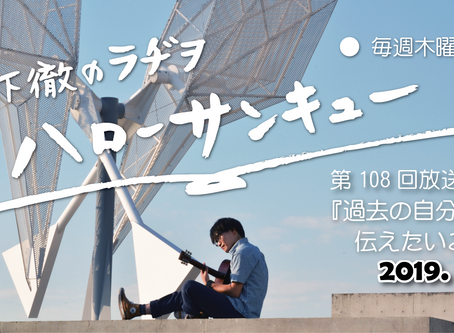 2019.09.12 木下徹のラヂヲ『ハローサンキュー』第108回「過去の自分に伝えたいこと。」