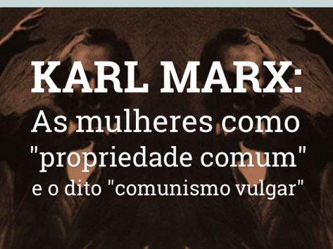"""Karl Marx: as mulheres como """"propriedade comum"""" e o dito """"comunismo vulgar"""""""