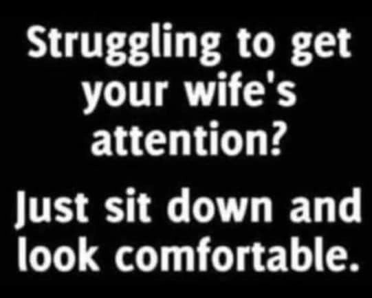 Struggling to get Wife's Attention just Sit Down & Look Comfortable Meme