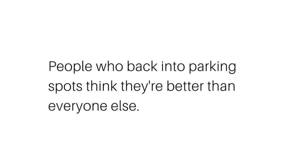 People who back into parking spots think they are better than everyone else Meme