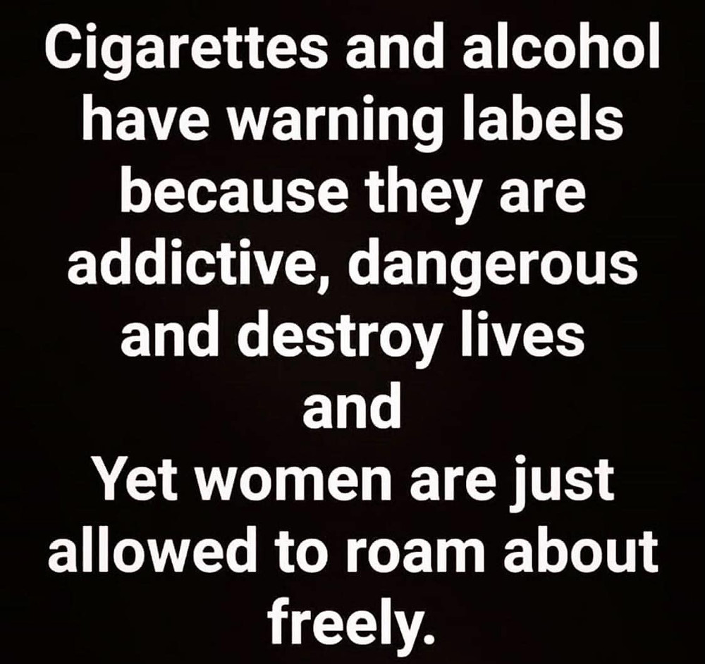 Cigarettes & Alcohol have warning labels yet women are just allowed to roam about freely Meme & Many More Funny Women Memes