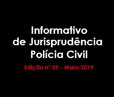 Informativo de Jurisprudência Polícia Civil - Edição n° 05 - Maio/2019