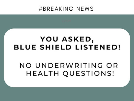 BREAKING NEWS: You asked, Blue Shield listened: No underwriting or health questions!