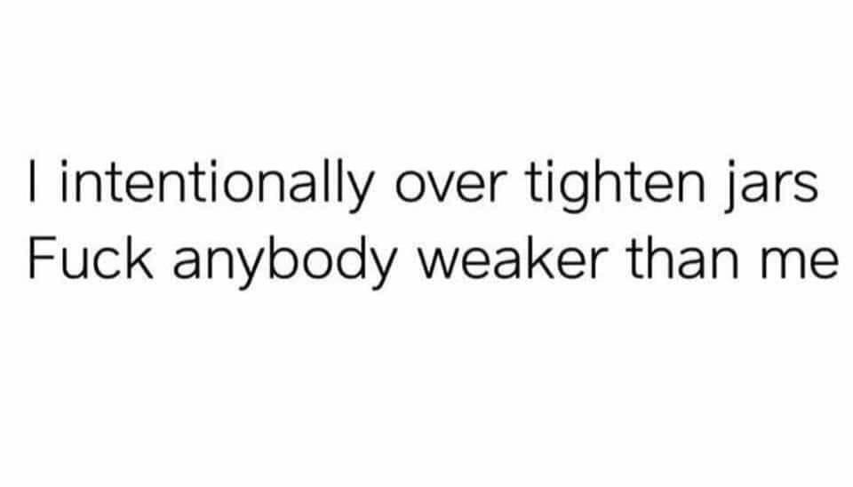 I Intentionally Over Tighten Jars. Fuck anybody weaker than me
