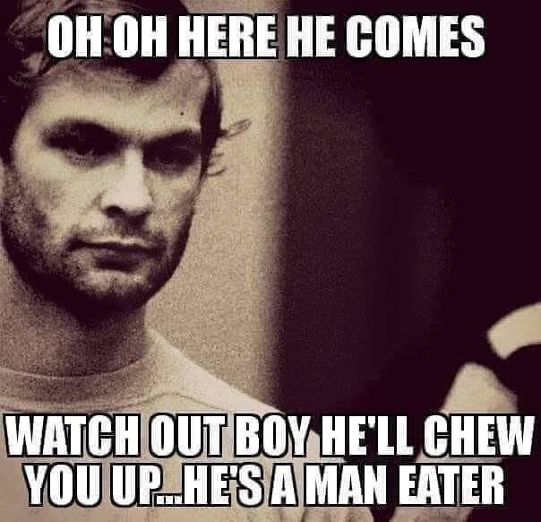 Dahmer watch out boy he's a man eater