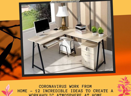 CoronaVirus Work From Home - 12 Incredible Ideas to Create a Workaholic Atmosphere at Home