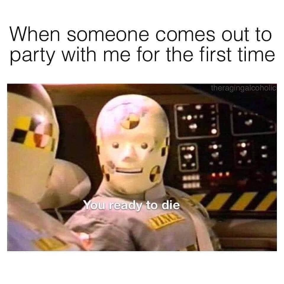 Someone Comes Out to Party with Me for First Time - Ready to Die? Meme