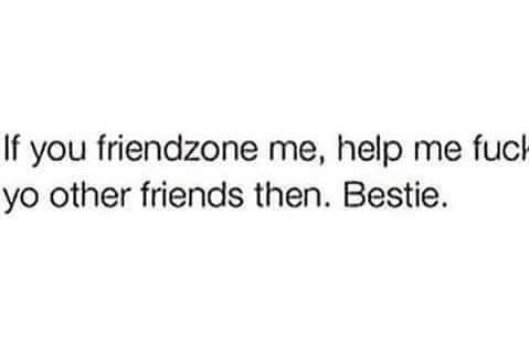 If You Friendzone Me, Help Me Fuck Yo Other Friends Then. Bestie.
