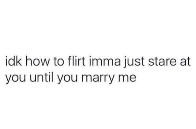 IDK how to flirt imma just stare at you until you marry me Meme & Many More Memes!