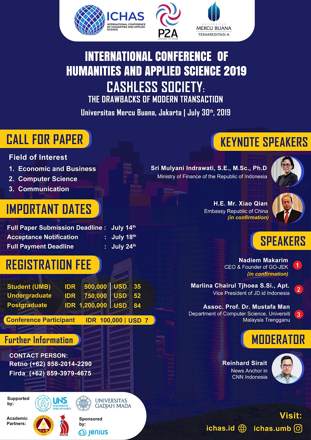 "Hello! We have a good news for you.  [CALL FOR PAPERS]  Department of Management and  Informatics of Universitas Mercu Buana is pleased to announce The International Conference and Seminar.  INTERNATIONAL CONFERENCE OF HUMANITIES AND APPLIED  SCIENCE (ICHAS 2019)  This event will consist of International Conference and Seminar with:   Theme :  ""Cashless Society: The Drawbacks of Modern Transaction"" Sub-theme :  1. Non-Cash Movement by Indonesian Government 2. Shifting Paradigms in Payments Behavior  Field of Interest: 1. Economic and Business 2. Computer Science 3. Communication  July 30th, 2019 - Universitas Mercu Buana, Jakarta Barat.   The details please kindly visit as at ichas.id or through our Instagram: ichas.umb  For further information: Retno (+62) 858-2014-2290 Firda (+62) 859-3979-4675   Prepare yourself and join us now!"