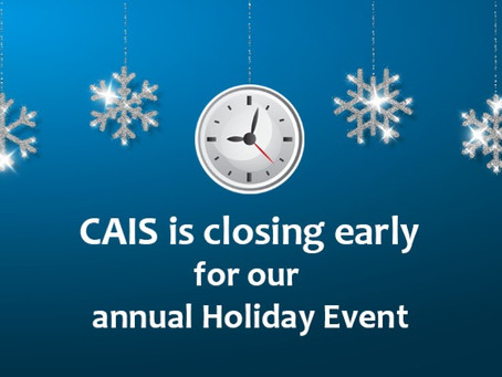On Tuesday 12/03/19 CAIS is Closing Early for our Annual Holiday Event!