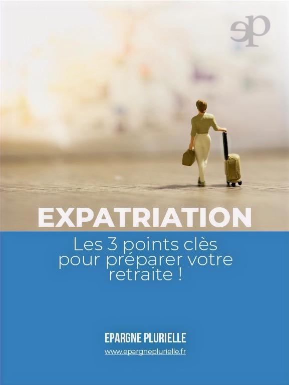 """Couverture de l'ebook Epargne Plurielle - """"Expatriation - les 3 points clés pour préparer votre retraite"""
