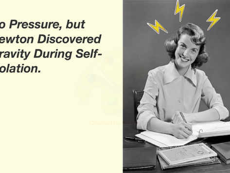 No Pressure, but Newton Discovered Gravity During Self-isolation.