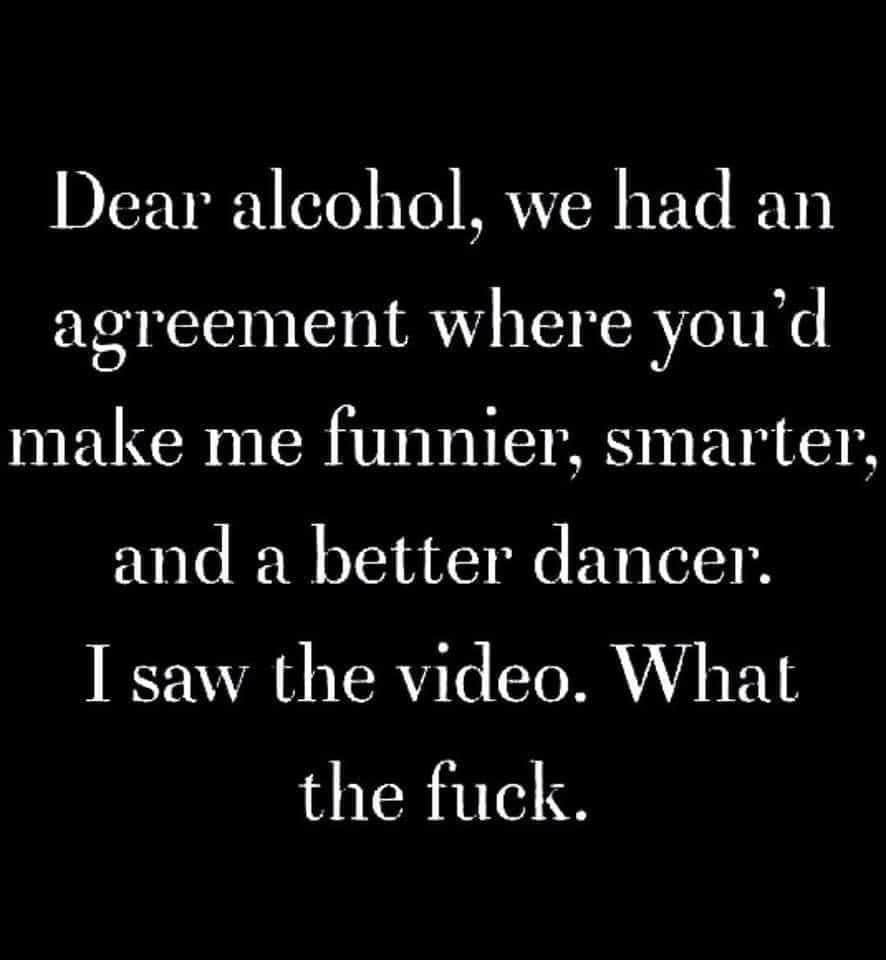 Dear alcohol, we had an agreement you'd make me funnier, smarter & better dancer. I saw the video. What the fuck. Meme & Many More Funny Memes!