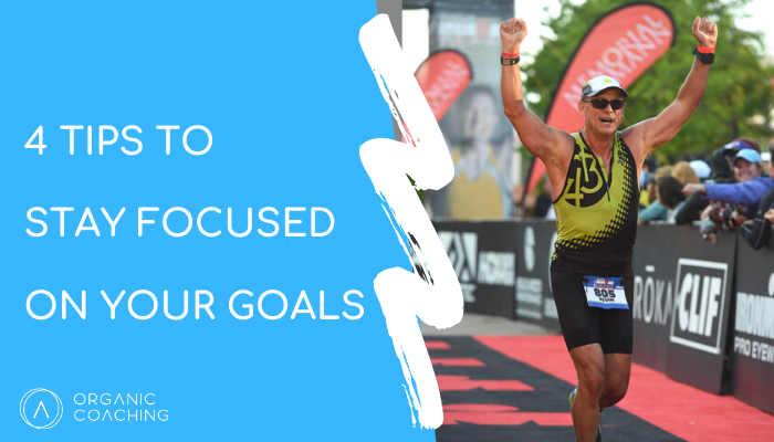4 Tips To Stay Focused On Your Goals
