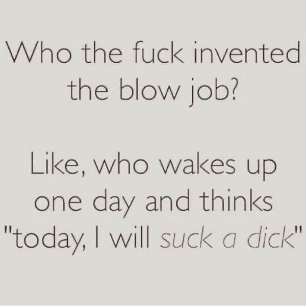 Who the Fuck Invented the Blow Job? Thinks today I will suck a dick