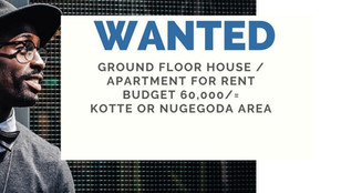 WANTED - GROUND FLOOR HOUSE / APARTMENT FOR RENT BUDGET 60,000/=KOTTE or NUGEGODA AREA 0766998521