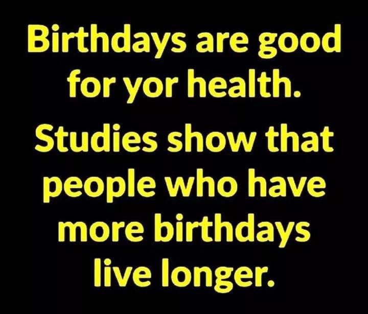 Birthdays are good for your health. More birthdays live longer Meme & Many More Birthday Memes!