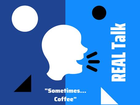 Sometimes... Coffee