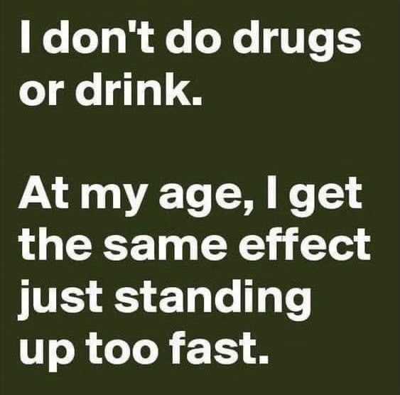 I don't do drugs or drink. At my age, I get same effect just standing up too fast. Meme & Many More Funny Memes!