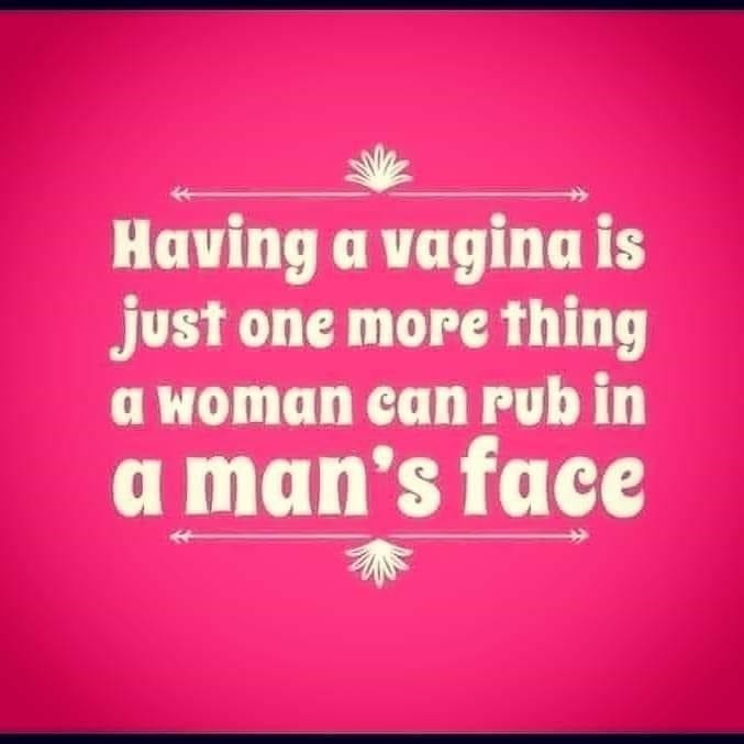 Pussy Memes - Having a Vagina is Just One More Thing a Woman can Rub in a Man's Face